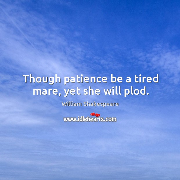 Though patience be a tired mare, yet she will plod. Image