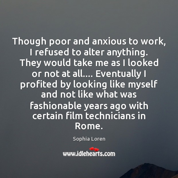 Though poor and anxious to work, I refused to alter anything. They Sophia Loren Picture Quote