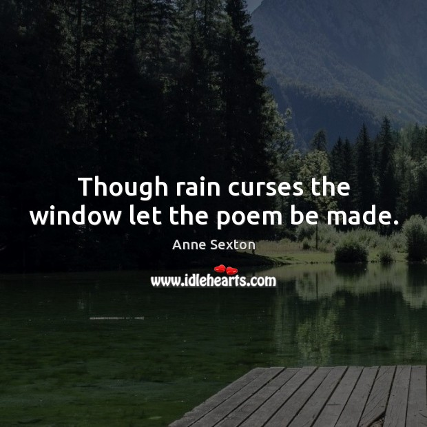 Though rain curses the window let the poem be made. Anne Sexton Picture Quote