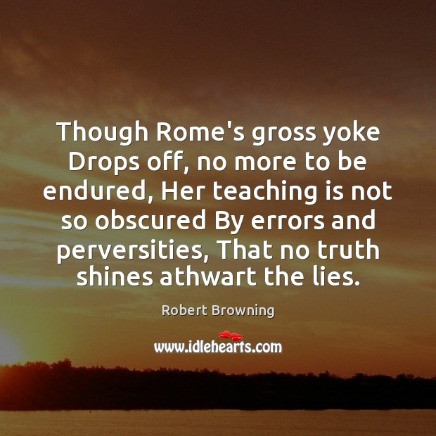 Though Rome's gross yoke Drops off, no more to be endured, Her Teaching Quotes Image