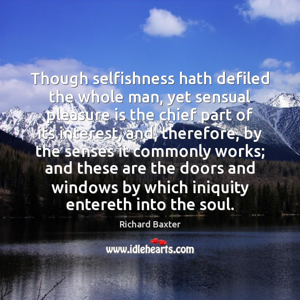Though selfishness hath defiled the whole man, yet sensual pleasure is the Image