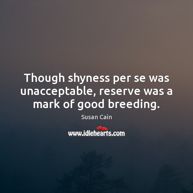 Though shyness per se was unacceptable, reserve was a mark of good breeding. Susan Cain Picture Quote
