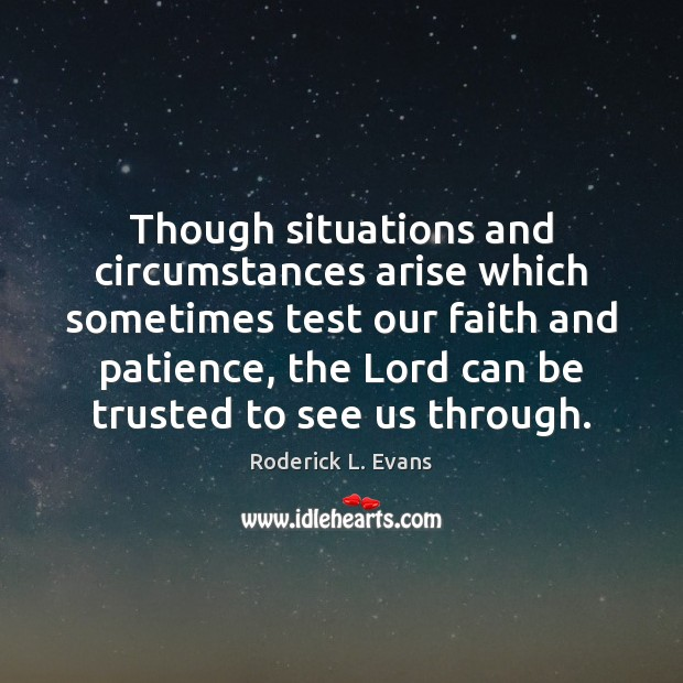 Though situations and circumstances arise which sometimes test our faith and patience, Image