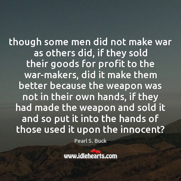 Though some men did not make war as others did, if they Pearl S. Buck Picture Quote