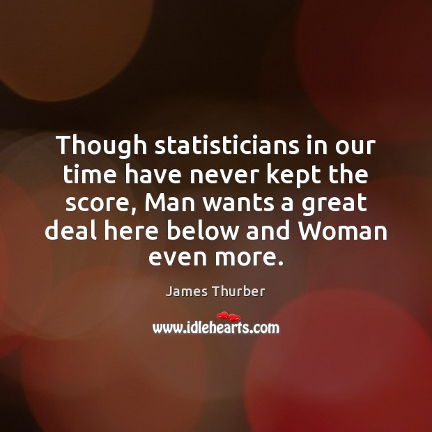 Though statisticians in our time have never kept the score, Man wants James Thurber Picture Quote