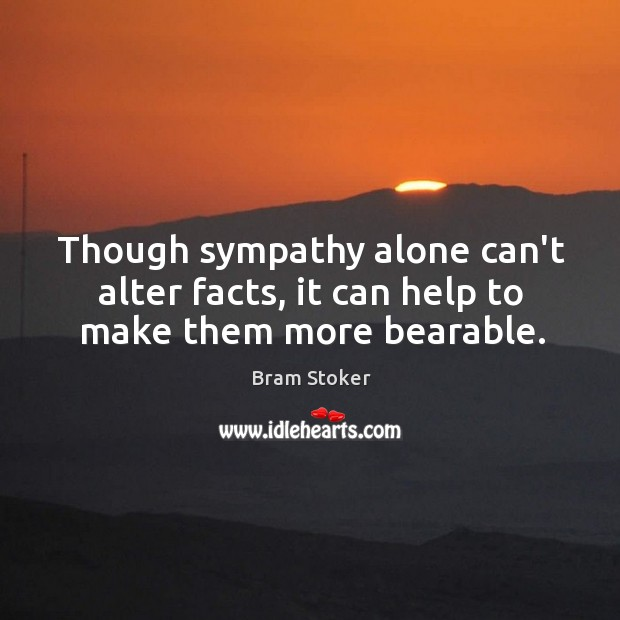Though sympathy alone can't alter facts, it can help to make them more bearable. Image