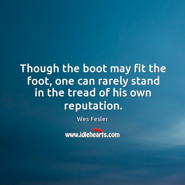 Though the boot may fit the foot, one can rarely stand in the tread of his own reputation. Image
