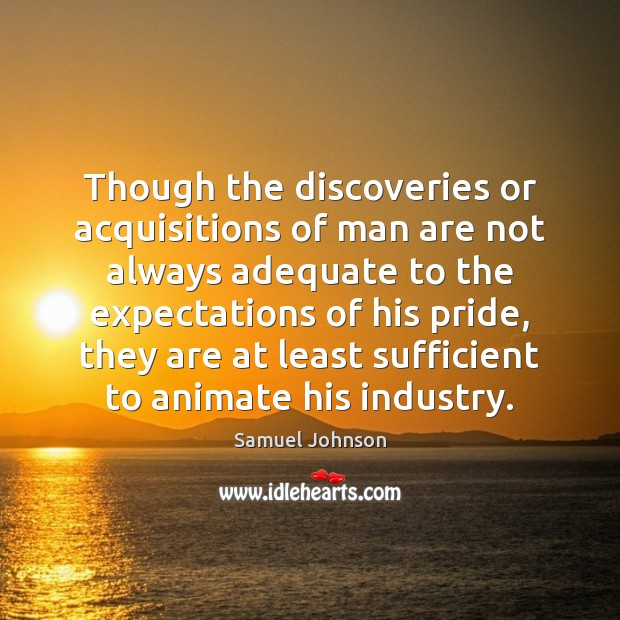 Though the discoveries or acquisitions of man are not always adequate to Samuel Johnson Picture Quote