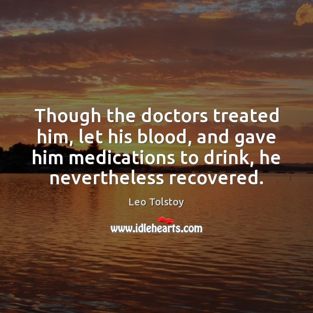 Though the doctors treated him, let his blood, and gave him medications Leo Tolstoy Picture Quote