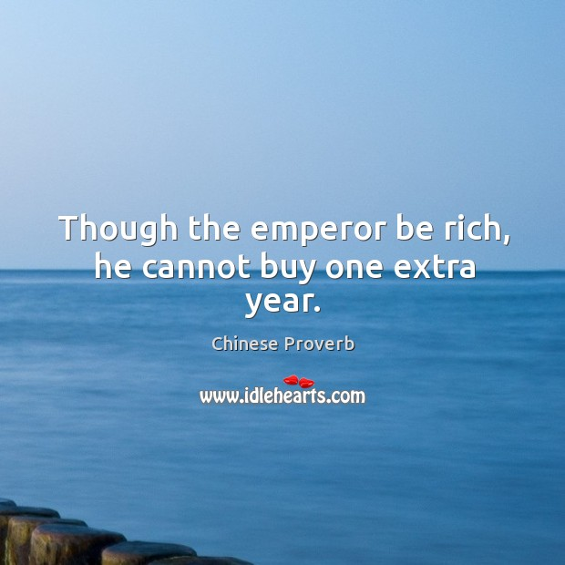 Image, Though the emperor be rich, he cannot buy one extra year.