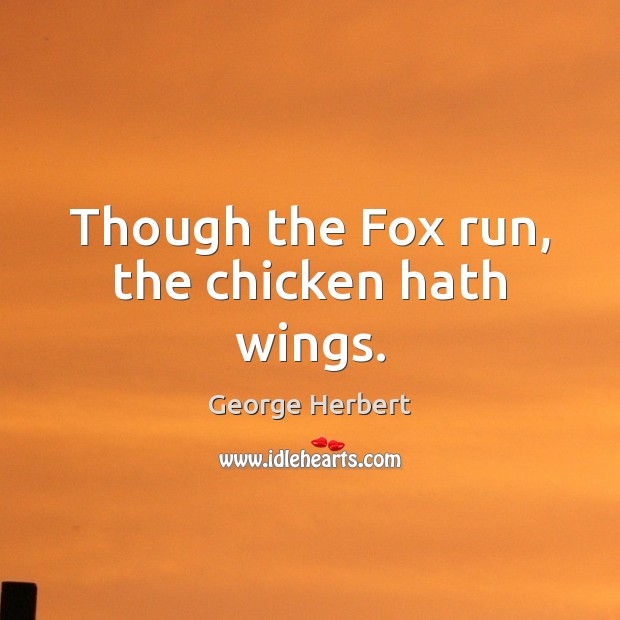 Though the Fox run, the chicken hath wings. George Herbert Picture Quote