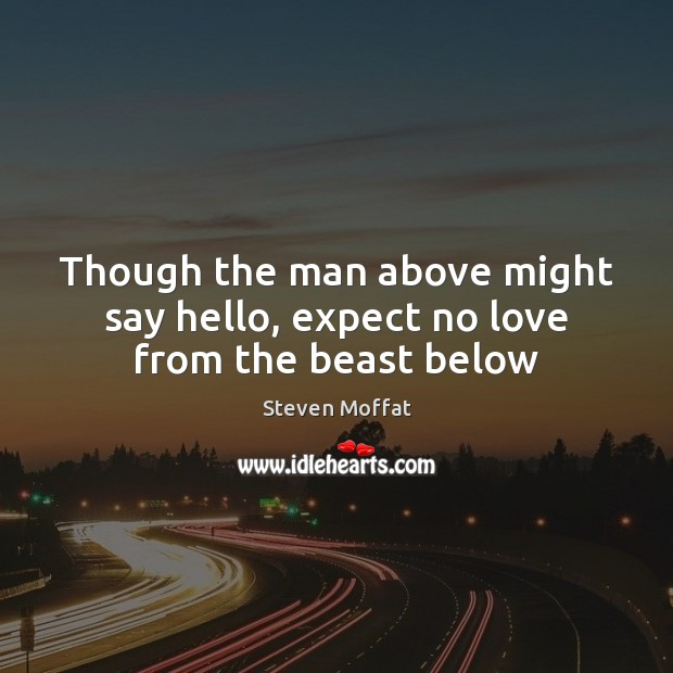 Though the man above might say hello, expect no love from the beast below Steven Moffat Picture Quote