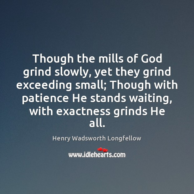 Image, Though the mills of God grind slowly, yet they grind exceeding small;