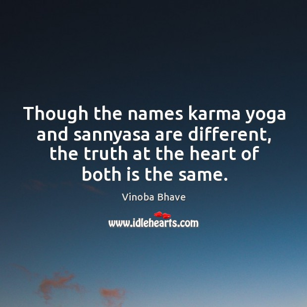 Though the names karma yoga and sannyasa are different, the truth at the heart of both is the same. Image