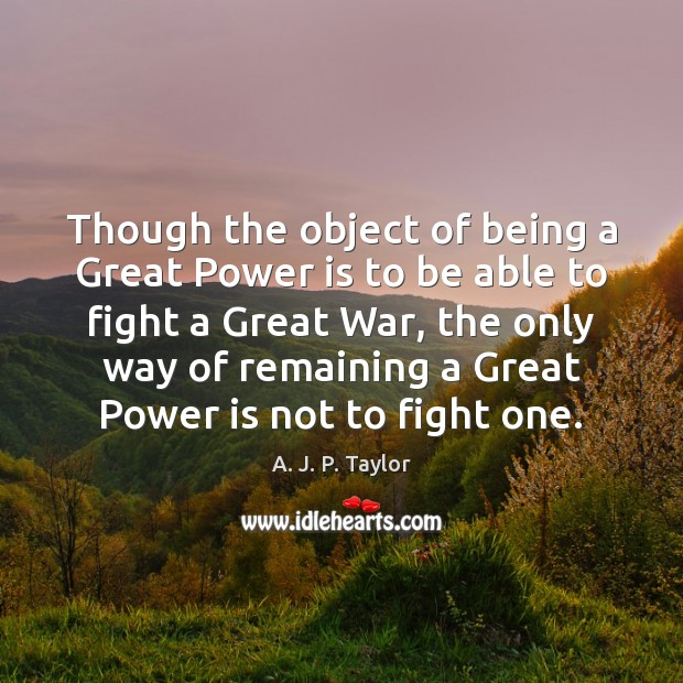 Though the object of being a Great Power is to be able A. J. P. Taylor Picture Quote