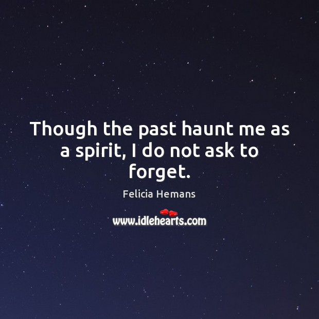 Though the past haunt me as a spirit, I do not ask to forget. Felicia Hemans Picture Quote