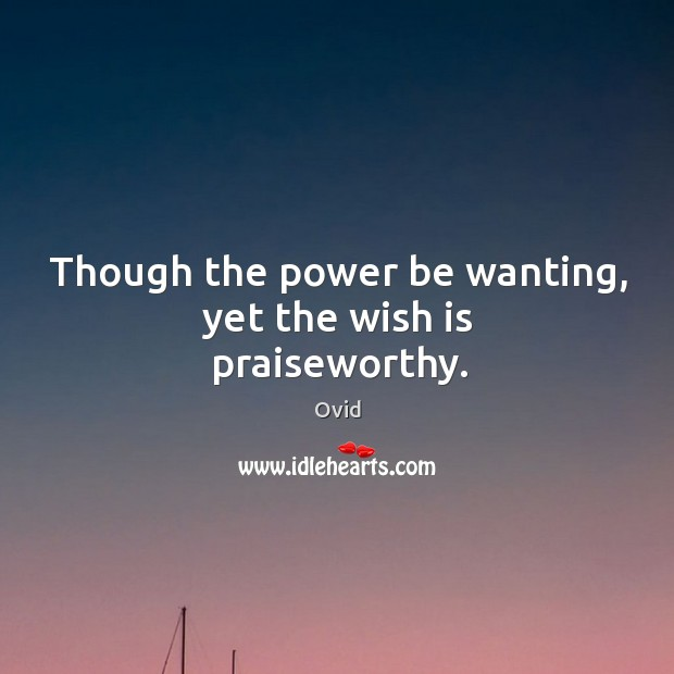 Though the power be wanting, yet the wish is praiseworthy. Image