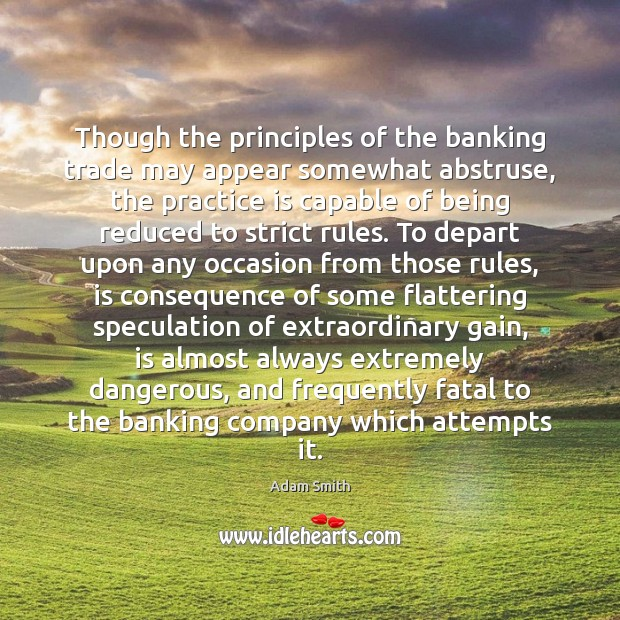 Though the principles of the banking trade may appear somewhat abstruse, the Adam Smith Picture Quote