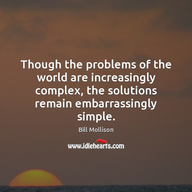 Though the problems of the world are increasingly complex, the solutions remain Bill Mollison Picture Quote