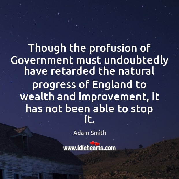 Though the profusion of Government must undoubtedly have retarded the natural progress Adam Smith Picture Quote