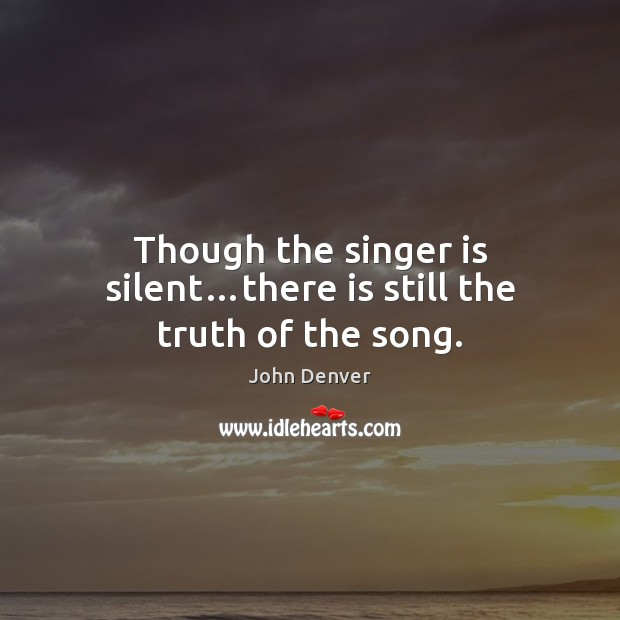 Though the singer is silent…there is still the truth of the song. John Denver Picture Quote