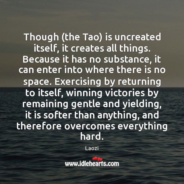 Though (the Tao) is uncreated itself, it creates all things. Because it Image