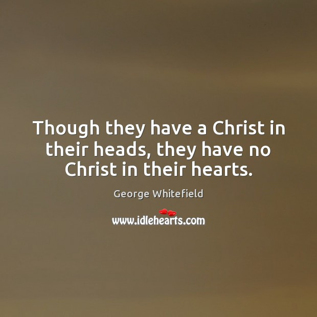 Though they have a Christ in their heads, they have no Christ in their hearts. Image