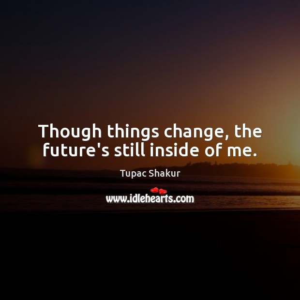 Though things change, the future's still inside of me. Tupac Shakur Picture Quote