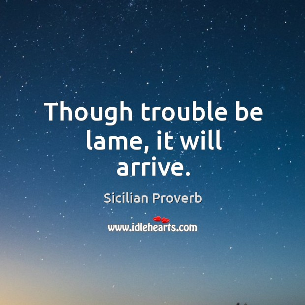 Image, Though trouble be lame, it will arrive.