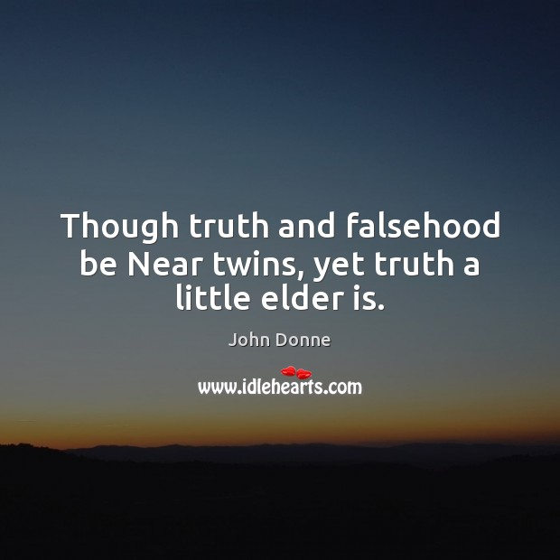 Though truth and falsehood be Near twins, yet truth a little elder is. Image