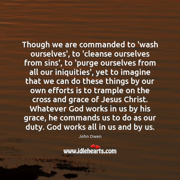 Though we are commanded to 'wash ourselves', to 'cleanse ourselves from sins', John Owen Picture Quote