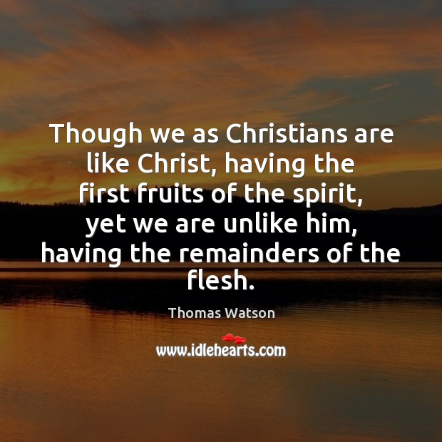 Though we as Christians are like Christ, having the first fruits of Thomas Watson Picture Quote