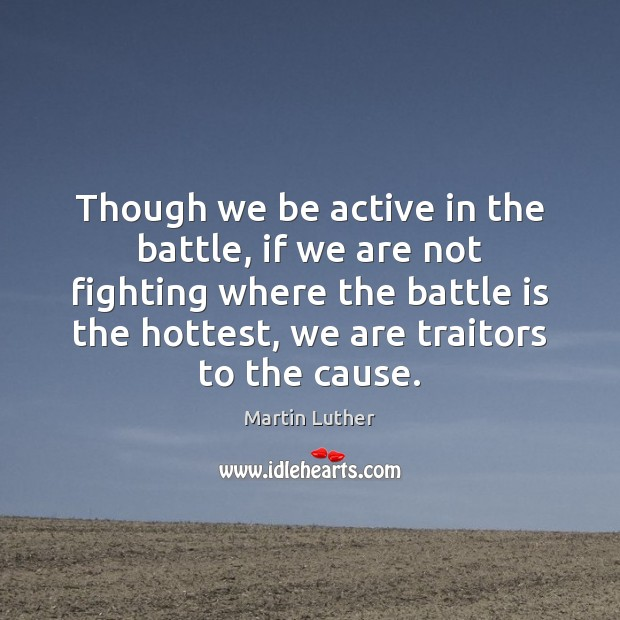 Though we be active in the battle, if we are not fighting Martin Luther Picture Quote