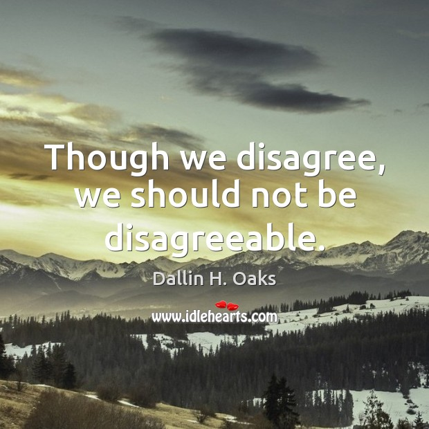 Though we disagree, we should not be disagreeable. Dallin H. Oaks Picture Quote