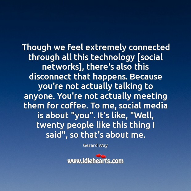 Though we feel extremely connected through all this technology [social networks], there's Gerard Way Picture Quote