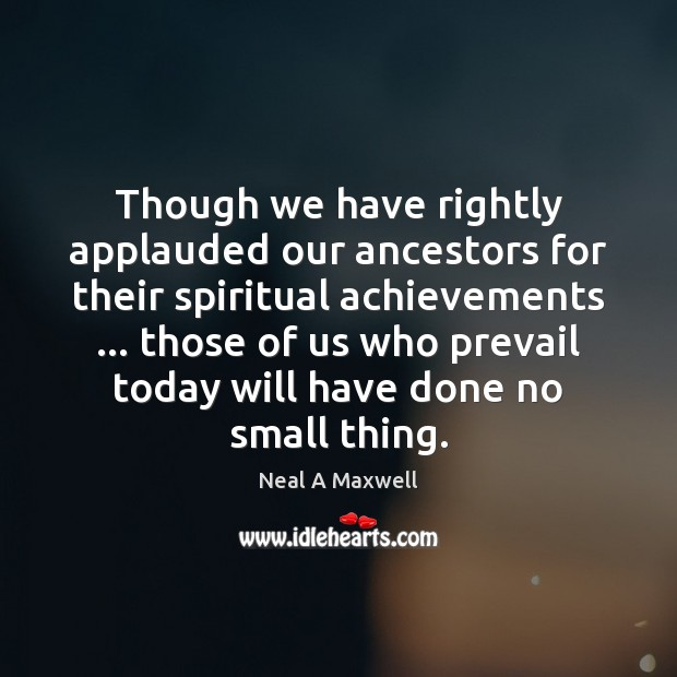 Though we have rightly applauded our ancestors for their spiritual achievements … those Neal A Maxwell Picture Quote