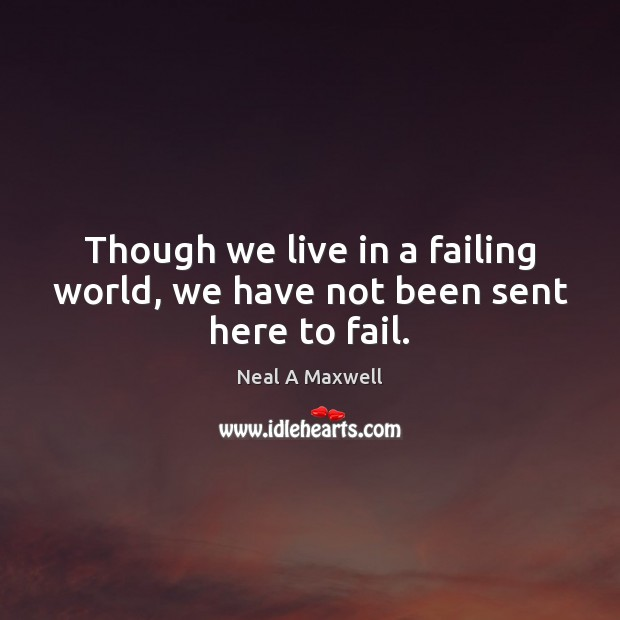 Image, Though we live in a failing world, we have not been sent here to fail.
