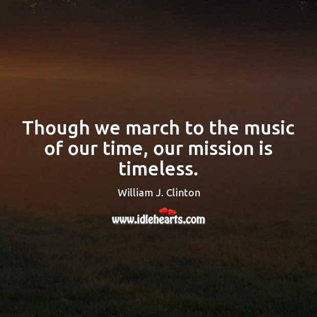 Though we march to the music of our time, our mission is timeless. Image