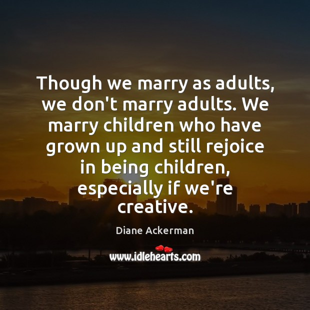 Though we marry as adults, we don't marry adults. We marry children Diane Ackerman Picture Quote