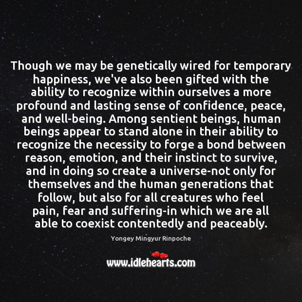 Though we may be genetically wired for temporary happiness, we've also been Yongey Mingyur Rinpoche Picture Quote