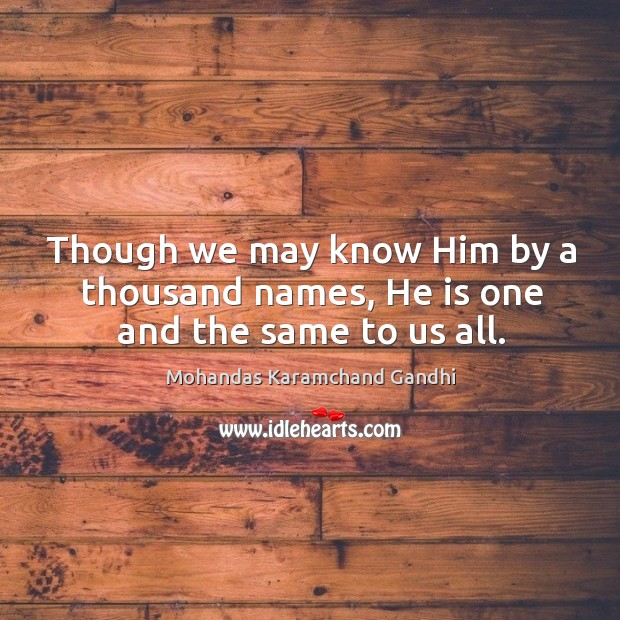 Though we may know him by a thousand names, he is one and the same to us all. Mohandas Karamchand Gandhi Picture Quote