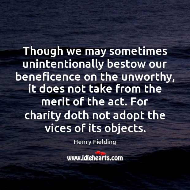 Though we may sometimes unintentionally bestow our beneficence on the unworthy, it Henry Fielding Picture Quote