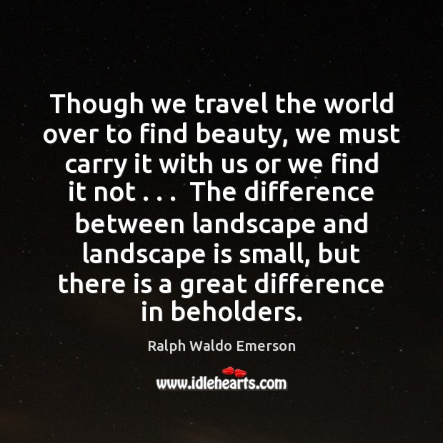 Though we travel the world over to find beauty, we must carry Ralph Waldo Emerson Picture Quote