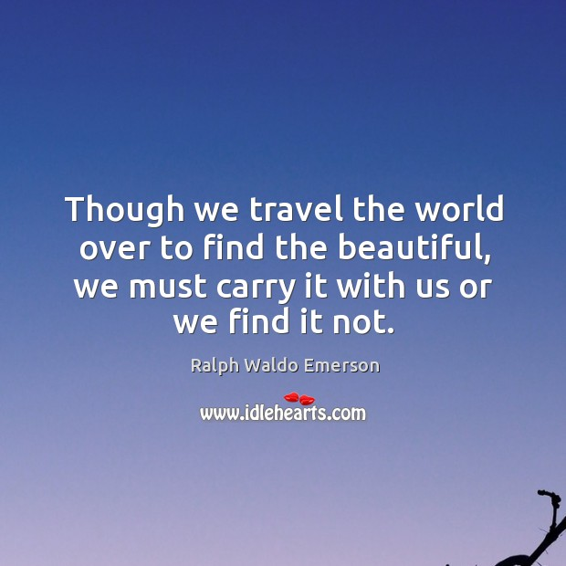 Though we travel the world over to find the beautiful, we must carry it with us or we find it not. Image