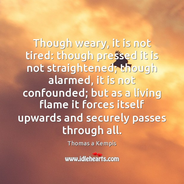 Though weary, it is not tired: though pressed it is not straightened; Thomas a Kempis Picture Quote
