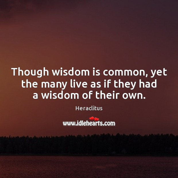 Though wisdom is common, yet the many live as if they had a wisdom of their own. Image