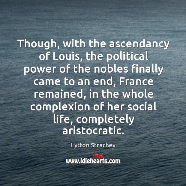 Though, with the ascendancy of louis, the political power of the nobles finally came to an end Lytton Strachey Picture Quote