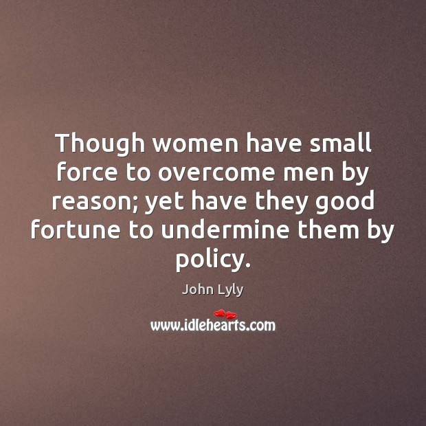 Though women have small force to overcome men by reason; yet have John Lyly Picture Quote