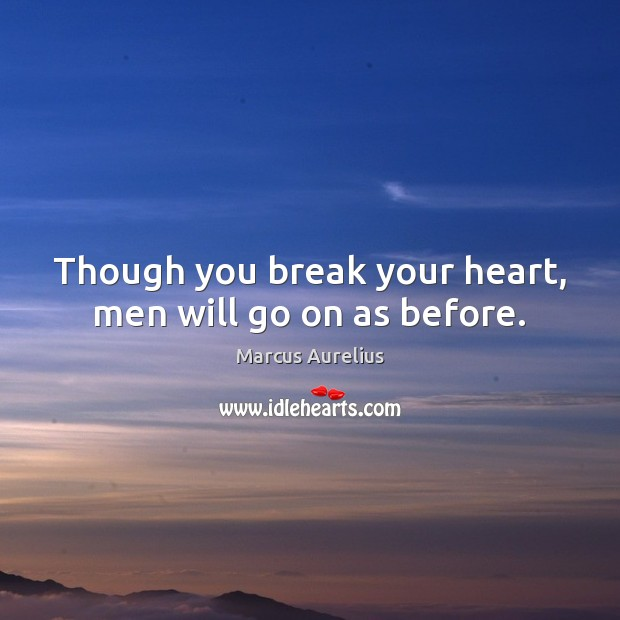 Though you break your heart, men will go on as before. Marcus Aurelius Picture Quote