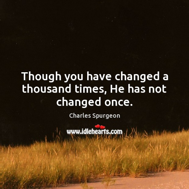 Though you have changed a thousand times, He has not changed once. Charles Spurgeon Picture Quote
